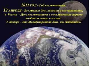 2011 ГОД – Год космонавтики. 12 АПРЕЛЯ – Всемирный день авиации и космонавти