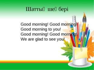 Шаттық шеңбері Good morning! Good morning! Good morning to you! Good morning!