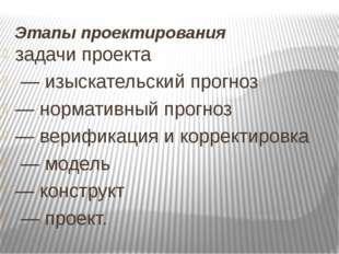 Этапы проектирования задачи проекта — изыскательский прогноз — нормативный пр