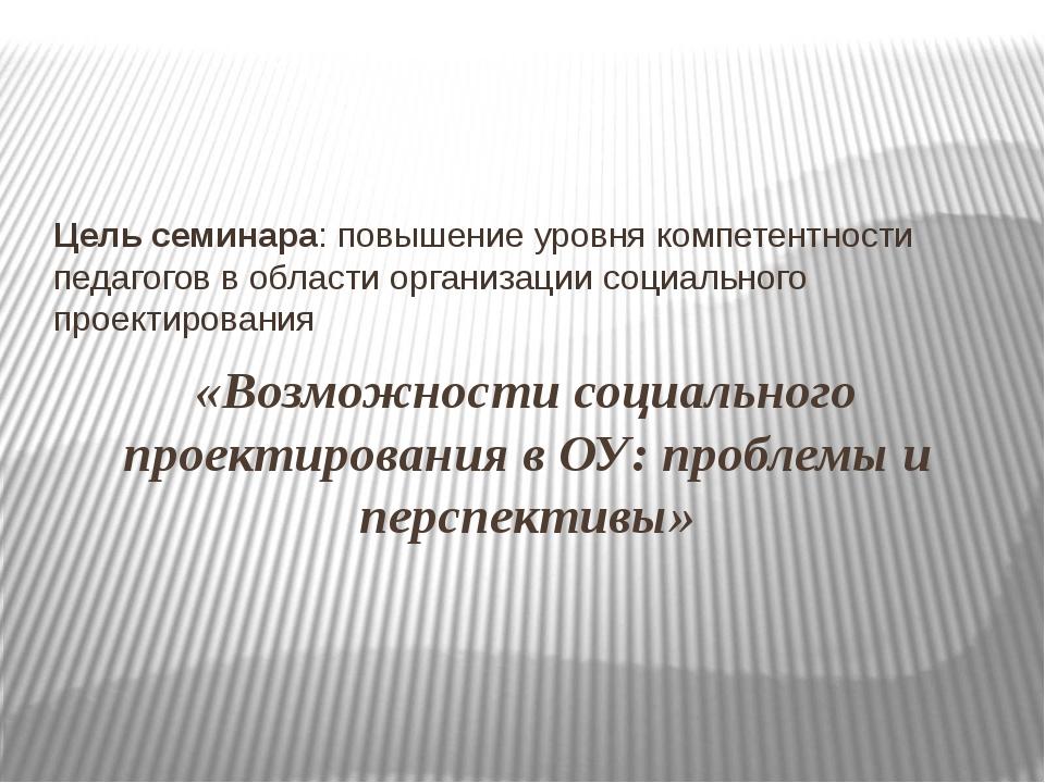 «Возможности социального проектирования в ОУ: проблемы и перспективы» Цель се...