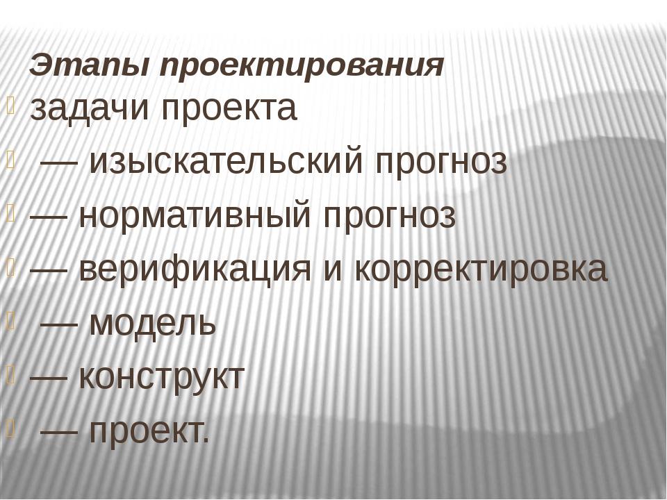 Этапы проектирования задачи проекта — изыскательский прогноз — нормативный пр...
