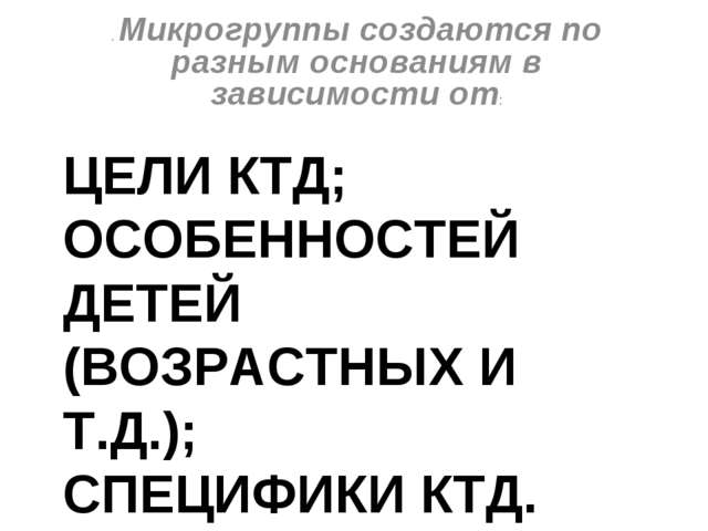 ЦЕЛИ КТД; ОСОБЕННОСТЕЙ ДЕТЕЙ (ВОЗРАСТНЫХ И Т.Д.); СПЕЦИФИКИ КТД. . Микрогрупп...