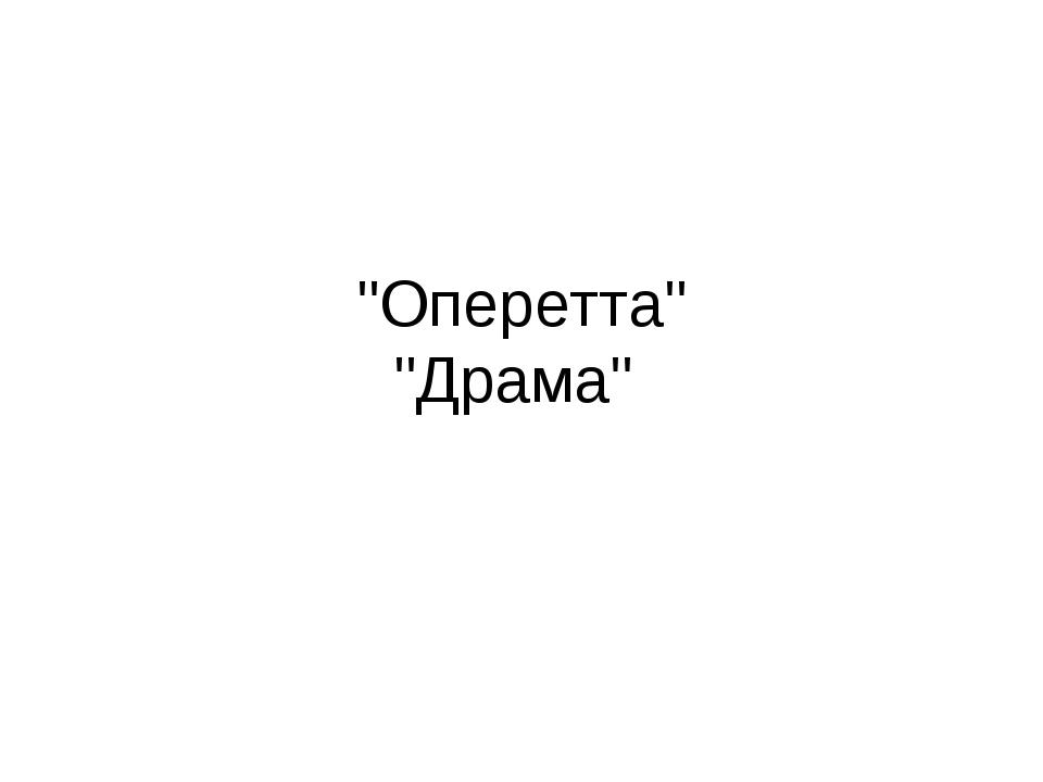 """""""Оперетта"""" """"Драма"""""""