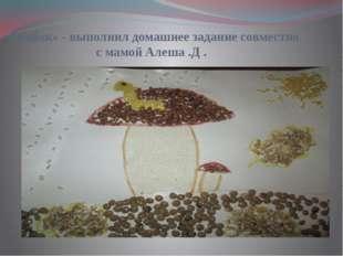 «Грибок» - выполнил домашнее задание совместно с мамой Алеша .Д .
