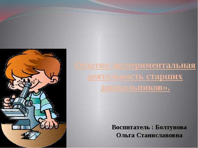 Опытно-экспериментальная деятельность старших дошкольников».  Воспитатель :...