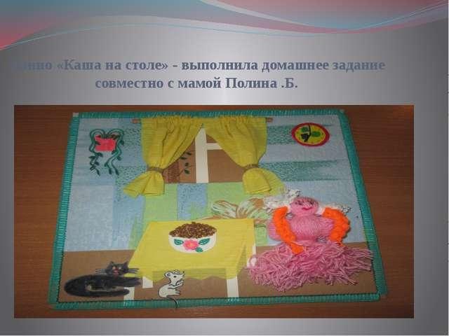 Панно «Каша на столе» - выполнила домашнее задание совместно с мамой Полина .Б.