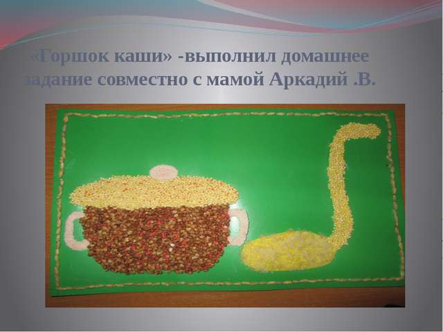 «Горшок каши» -выполнил домашнее задание совместно с мамой Аркадий .В.