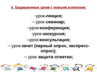 4. Традиционные уроки с новыми аспектами: урок-лекция; - урок семинар; -урок-