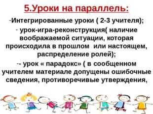 5.Уроки на параллель: Интегрированные уроки ( 2-3 учителя); урок-игра-реконст