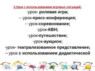2.Урок с использованием игровых ситуаций: урок- ролевая игра; - урок-пресс-ко