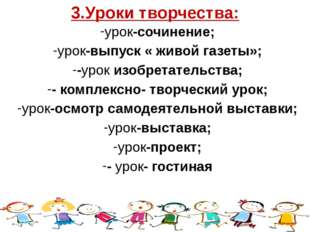 3.Уроки творчества: урок-сочинение; урок-выпуск « живой газеты»; -урок изобре