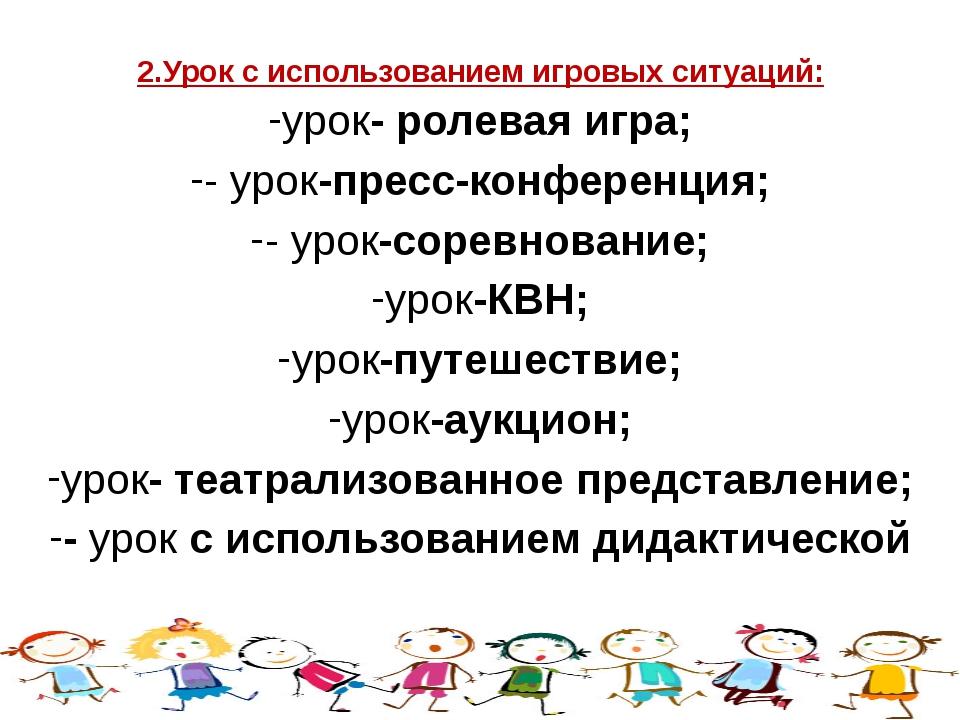 2.Урок с использованием игровых ситуаций: урок- ролевая игра; - урок-пресс-ко...