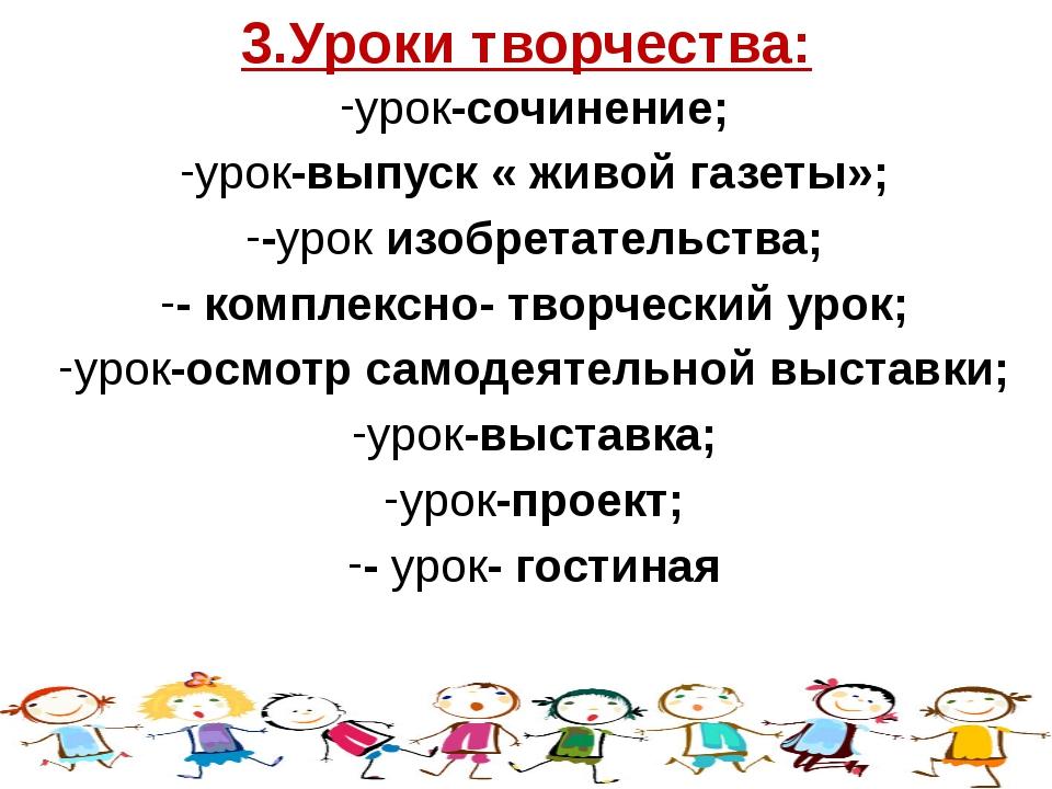 3.Уроки творчества: урок-сочинение; урок-выпуск « живой газеты»; -урок изобре...