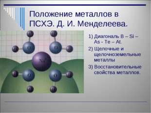 Положение металлов в ПСХЭ. Д. И. Менделеева. 1) Диагональ B – Si – As - Te –