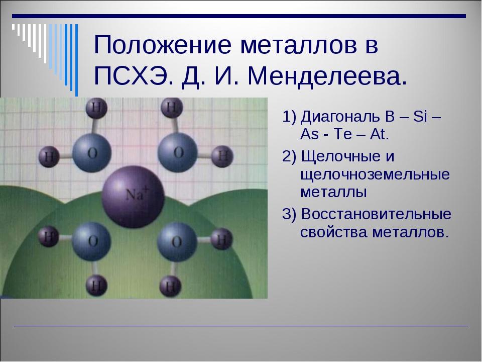 Положение металлов в ПСХЭ. Д. И. Менделеева. 1) Диагональ B – Si – As - Te –...