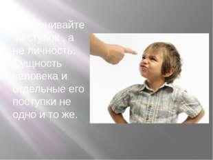 7. Оценивайте поступок , а не личность. Сущность человека и отдельные его по
