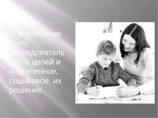 9. Воспитание – это последовательность цепей и постепенное, пошаговое их реш