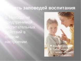 Десять заповедей воспитания 1. Никогда не предпринимай воспитательных действи