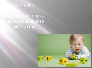 3 Предоставьте ребенку самостоятельность и не контролируйте каждый его шаг.