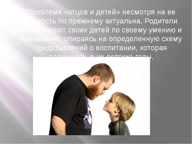 Проблема «отцов и детей» несмотря на ее давность по прежнему актуальна. Роди...