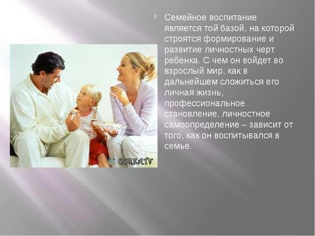 Семейное воспитание является той базой, на которой строятся формирование и р...