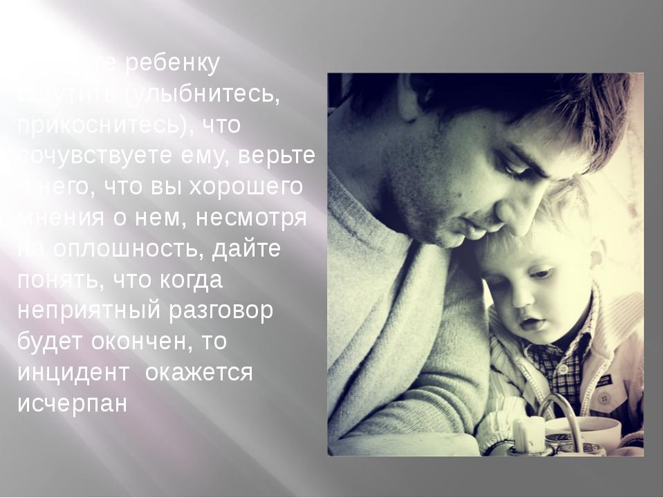 8. Дайте ребенку ощутить (улыбнитесь, прикоснитесь), что сочувствуете ему, в...