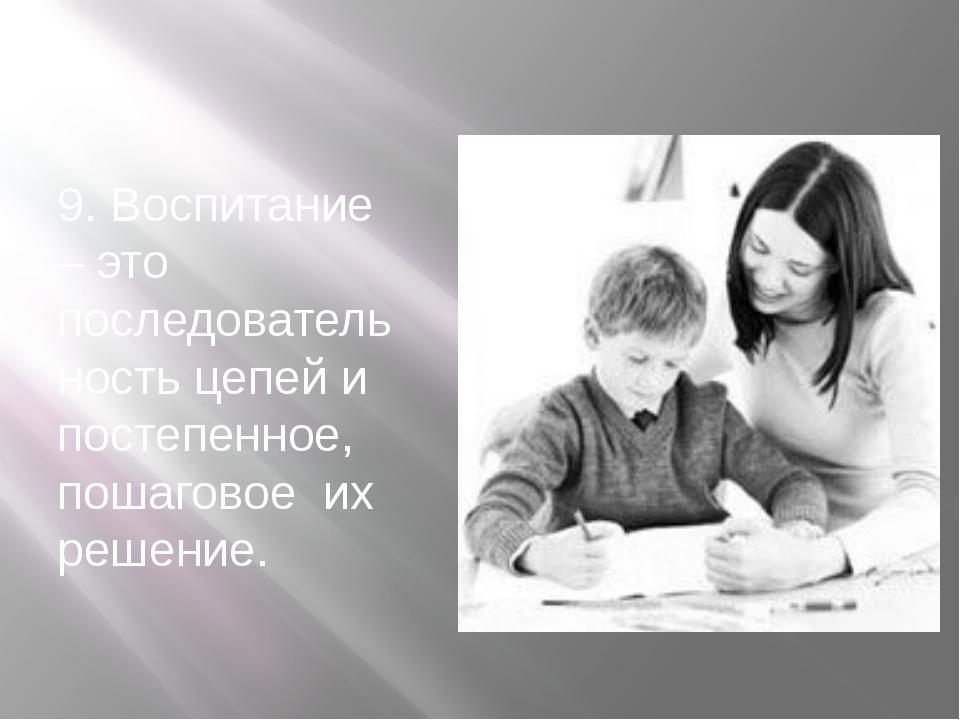9. Воспитание – это последовательность цепей и постепенное, пошаговое их реш...