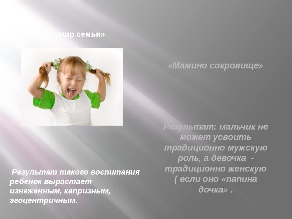 «Кумир семьи» Результат такого воспитания ребенок вырастает изнеженным, капр...