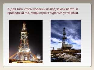 А для того чтобы извлечь из-под земли нефть и природный газ, люди строят буро
