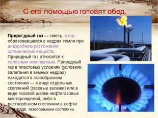 Приро́дный газ— смесь газов, образовавшаяся в недрах земли при анаэробном ра