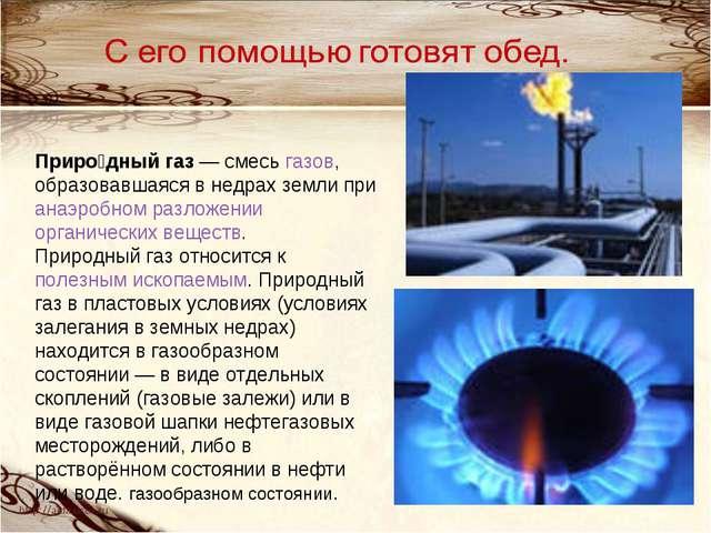 Приро́дный газ— смесь газов, образовавшаяся в недрах земли при анаэробном ра...