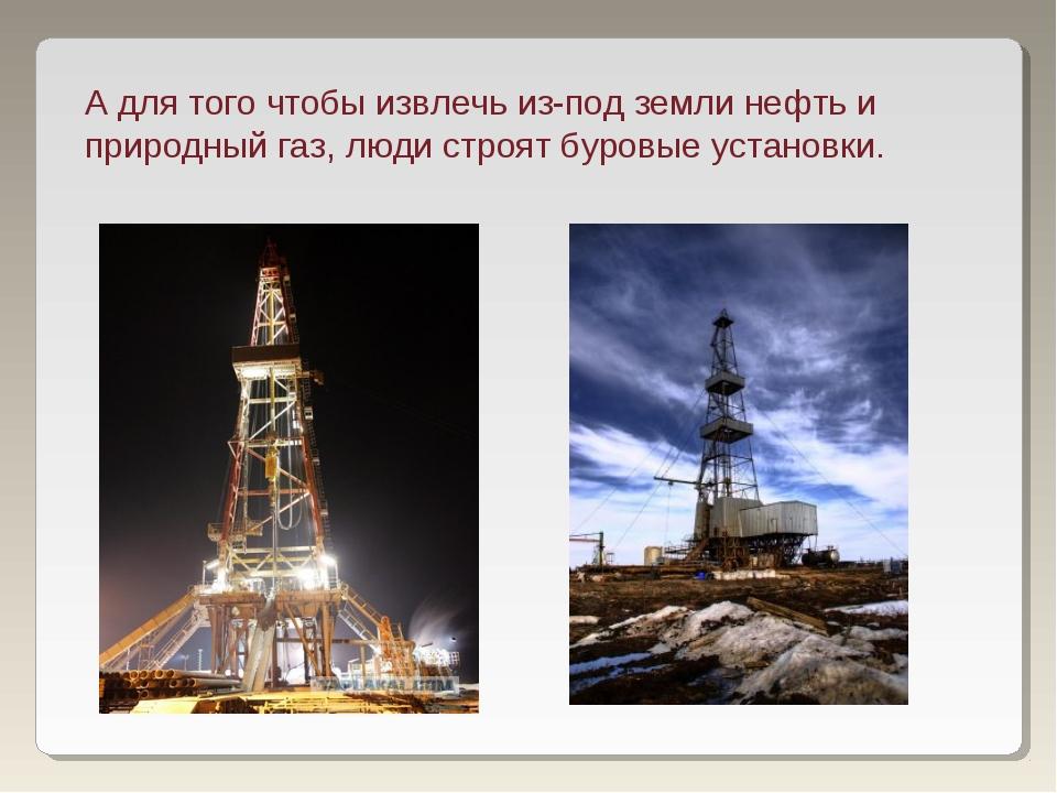 А для того чтобы извлечь из-под земли нефть и природный газ, люди строят буро...