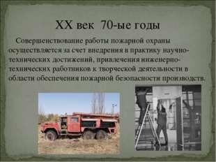 XX век 70-ые годы Совершенствование работы пожарной охраны осуществляется за