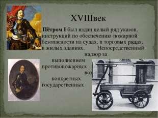 XVIIIвек Пётром I был издан целый ряд указов, инструкций по обеспечению пожар