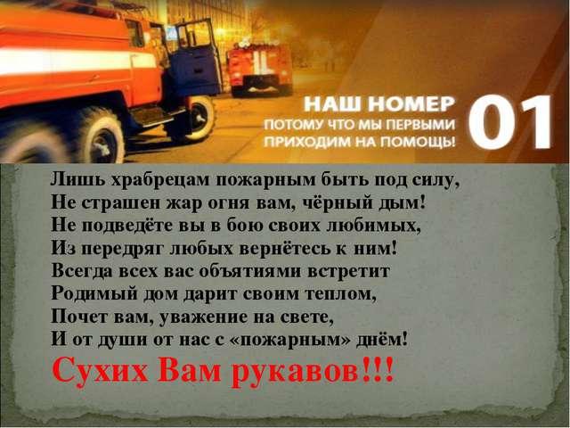 Лишь храбрецам пожарным быть под силу, Не страшен жар огня вам, чёрный дым!...