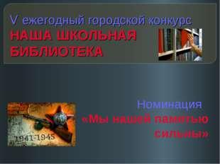 V ежегодный городской конкурс НАША ШКОЛЬНАЯ БИБЛИОТЕКА Номинация «Мы нашей па