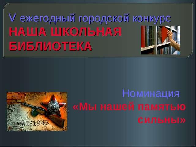 V ежегодный городской конкурс НАША ШКОЛЬНАЯ БИБЛИОТЕКА Номинация «Мы нашей па...