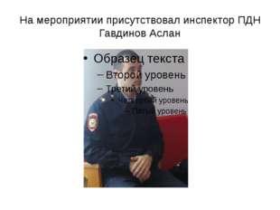 На мероприятии присутствовал инспектор ПДН Гавдинов Аслан