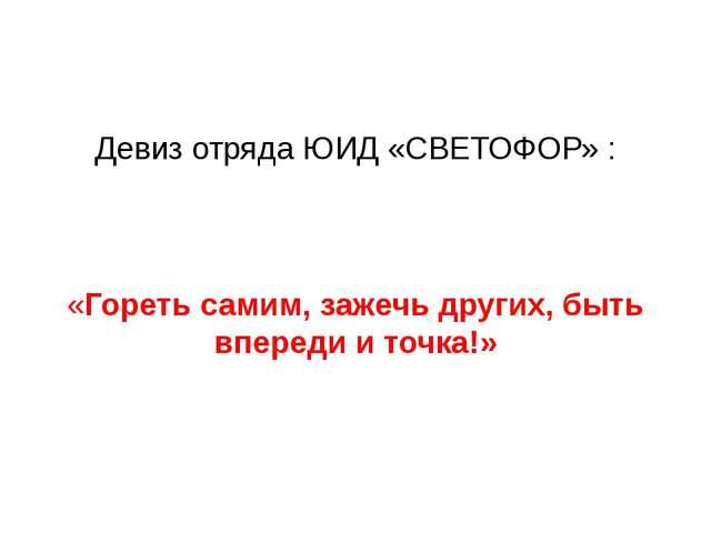 Девиз отряда ЮИД «СВЕТОФОР» : «Гореть самим, зажечь других, быть впереди и т...