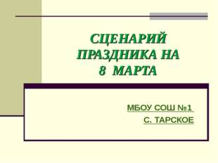 СЦЕНАРИЙ ПРАЗДНИКА НА 8 МАРТА МБОУ СОШ №1 С. ТАРСКОЕ