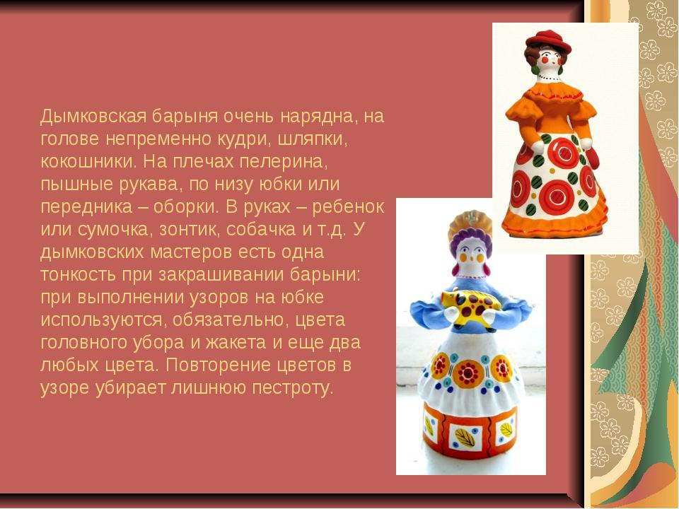 Дымковская барыня очень нарядна, на голове непременно кудри, шляпки, кокошник...