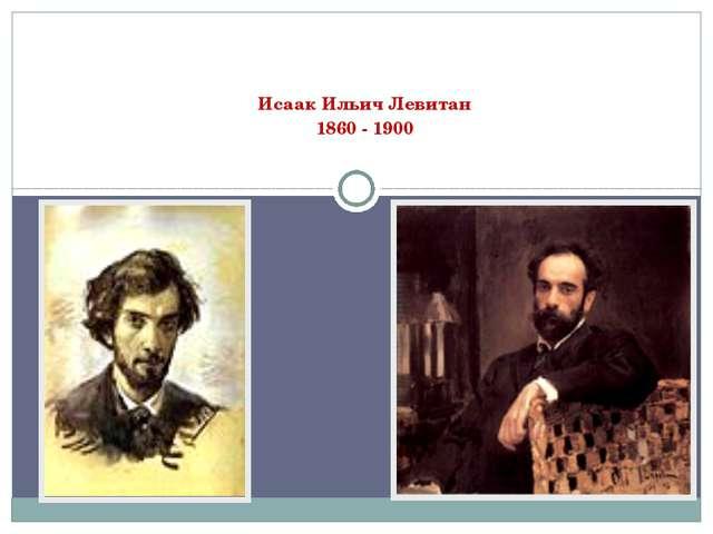 Исаак Ильич Левитан 1860 - 1900
