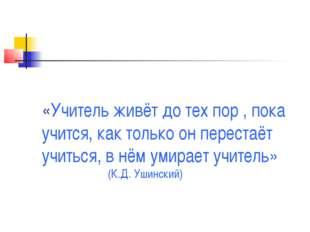 «Учитель живёт до тех пор , пока учится, как только он перестаёт учиться, в н
