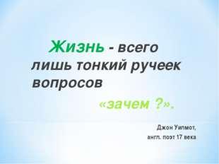 Жизнь - всего лишь тонкий ручеек вопросов «зачем ?». Джон Уилмот, англ. поэт