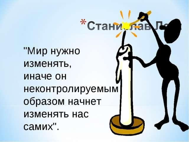 """""""Мир нужно изменять, иначе он неконтролируемым образом начнет изменять нас са..."""