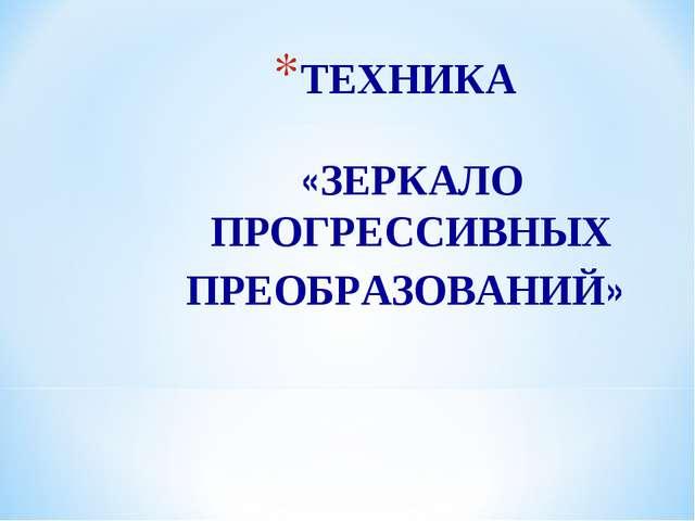 ТЕХНИКА «ЗЕРКАЛО ПРОГРЕССИВНЫХ ПРЕОБРАЗОВАНИЙ»