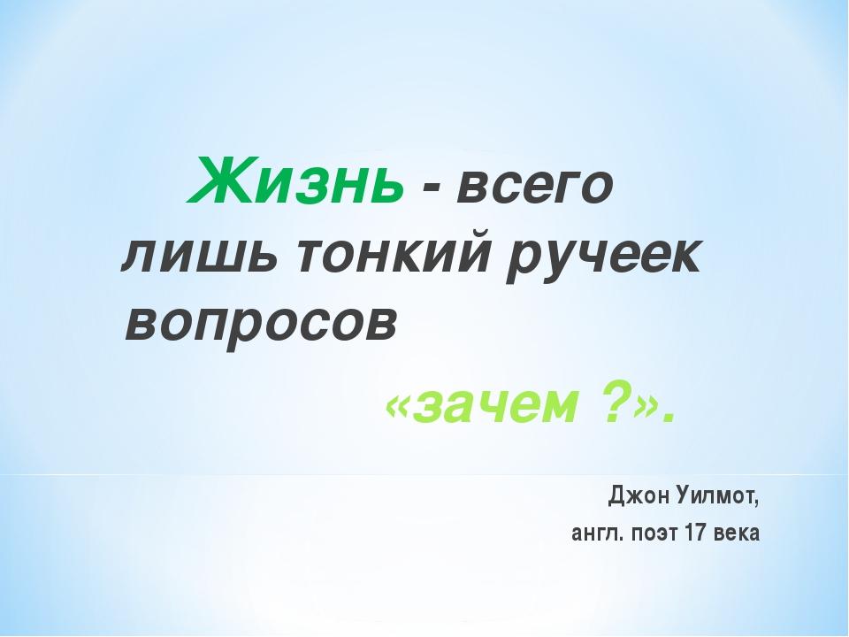 Жизнь - всего лишь тонкий ручеек вопросов «зачем ?». Джон Уилмот, англ. поэт...