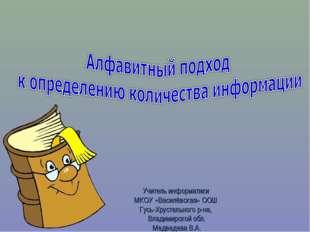 Учитель информатики МКОУ «Василёвская» ООШ Гусь-Хрустального р-на, Владимирск
