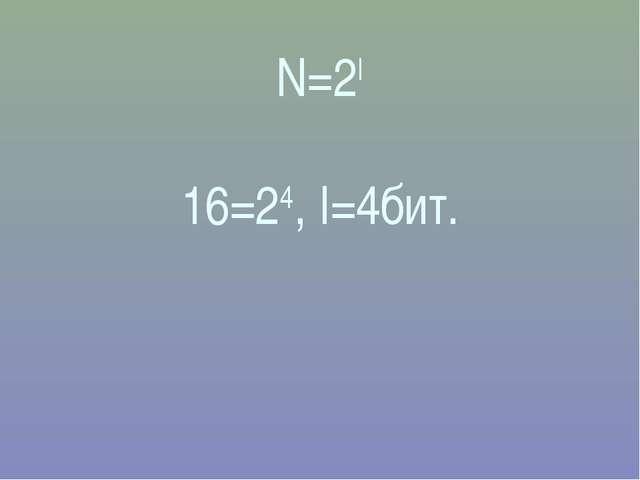 N=2I 16=24, I=4бит.