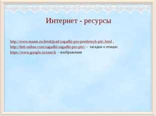 Интернет - ресурсы http://www.maam.ru/detskijsad/zagadki-pro-pereletnyh-ptic.